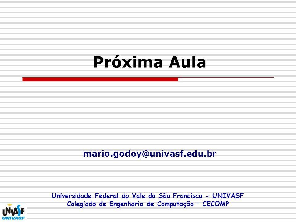 Próxima Aula mario.godoy@univasf.edu.br Universidade Federal do Vale do São Francisco - UNIVASF Colegiado de Engenharia de Computação – CECOMP