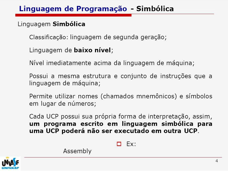 5 Linguagem de Programação - Simbólica Linguagem Simbólica Muito utilizada nos primórdios da programação; Utilização principal: velocidade de execução tamanho do programa executável Montagem = conversão da Linguagem Simbólica em Linguagem de Máquina.