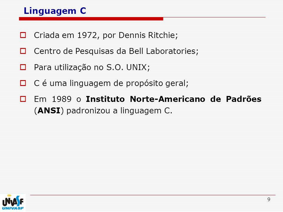 9 Linguagem C Criada em 1972, por Dennis Ritchie; Centro de Pesquisas da Bell Laboratories; Para utilização no S.O. UNIX; C é uma linguagem de propósi