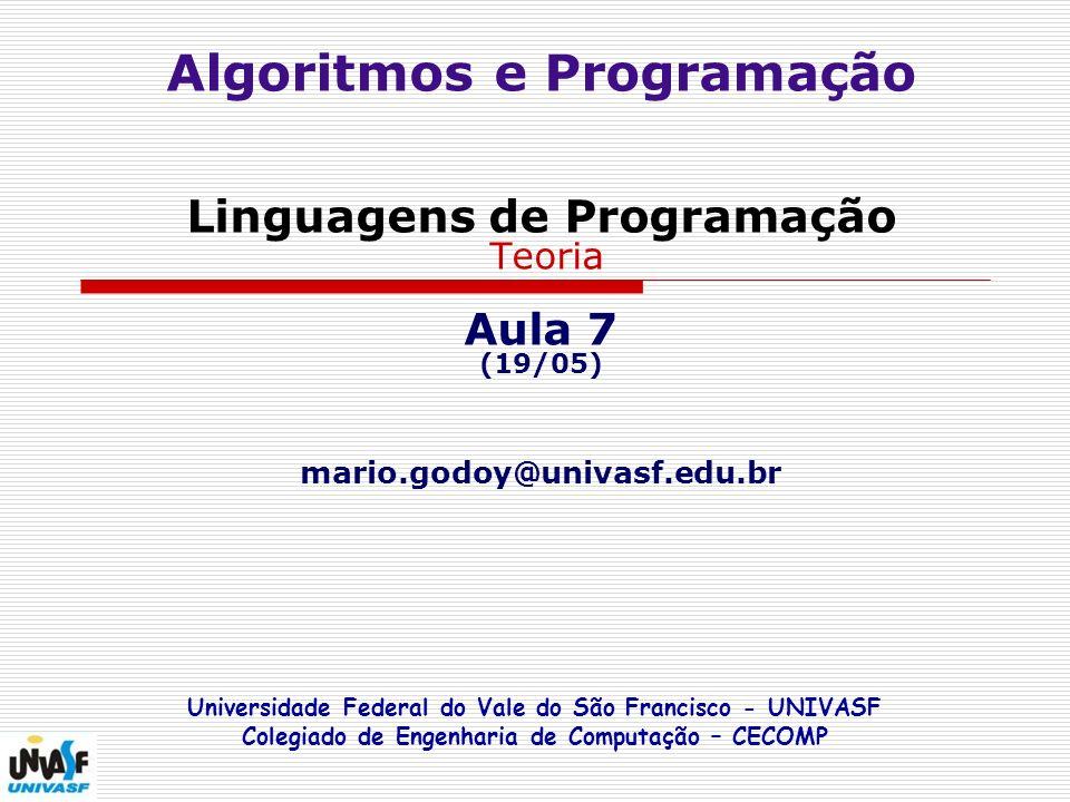 Algoritmos e Programação Linguagens de Programação Teoria Aula 7 (19/05) mario.godoy@univasf.edu.br Universidade Federal do Vale do São Francisco - UNIVASF Colegiado de Engenharia de Computação – CECOMP