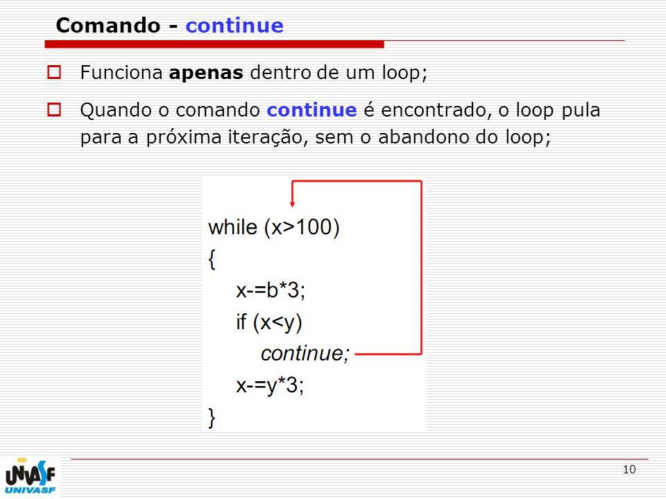 10 Comando - continue Funciona apenas dentro de um loop; Quando o comando continue é encontrado, o loop pula para a próxima iteração, sem o abandono d