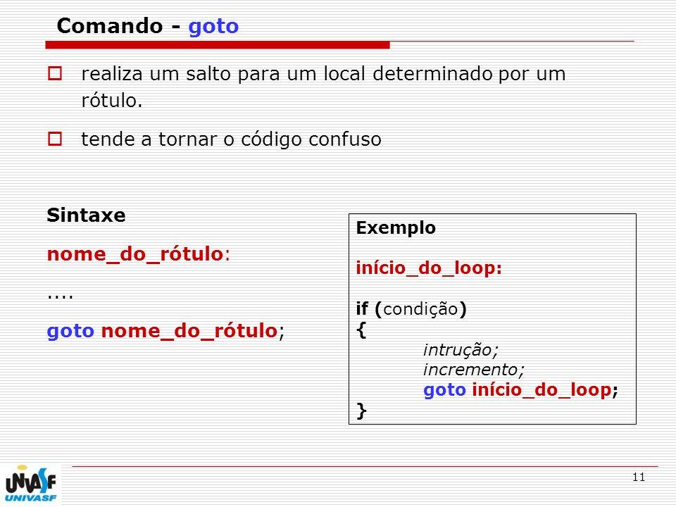 11 Comando - goto realiza um salto para um local determinado por um rótulo. tende a tornar o código confuso Sintaxe nome_do_rótulo:.... goto nome_do_r