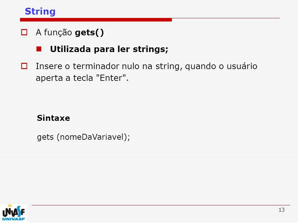 13 String A função gets() Utilizada para ler strings; Insere o terminador nulo na string, quando o usuário aperta a tecla