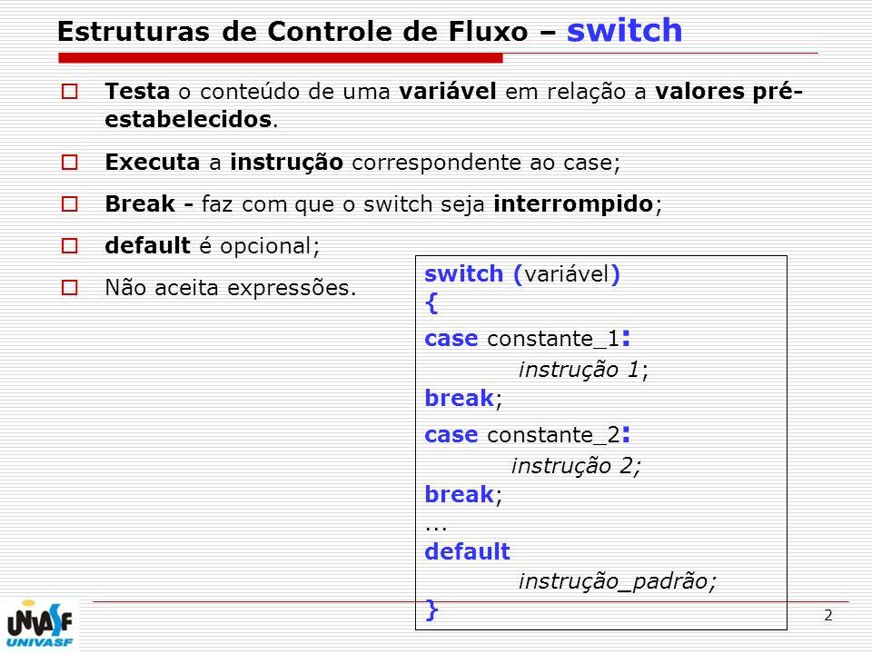 3 Estruturas de Controle de Fluxo – switch switch (varNumero) { case 9 : printf ( O numero e igual a 9. ); break; case 10 : printf ( O numero e igual a 10. ); break; default : printf ( O numero nao e nem 9 nem 10. ); }