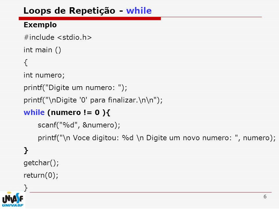 6 Loops de Repetição - while Exemplo #include int main () { int numero; printf( Digite um numero: ); printf( \nDigite 0 para finalizar.\n\n ); while (numero != 0 ){ scanf( %d , &numero); printf( \n Voce digitou: %d \n Digite um novo numero: , numero); } getchar(); return(0); }