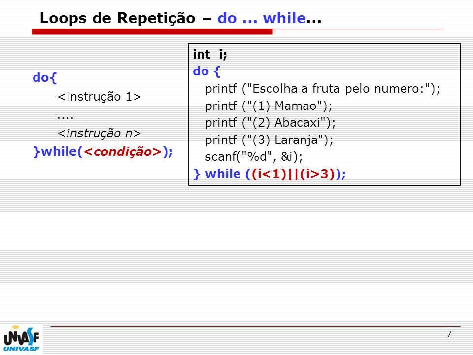 7 Loops de Repetição – do... while... do{.... }while( ); int i; do { printf (
