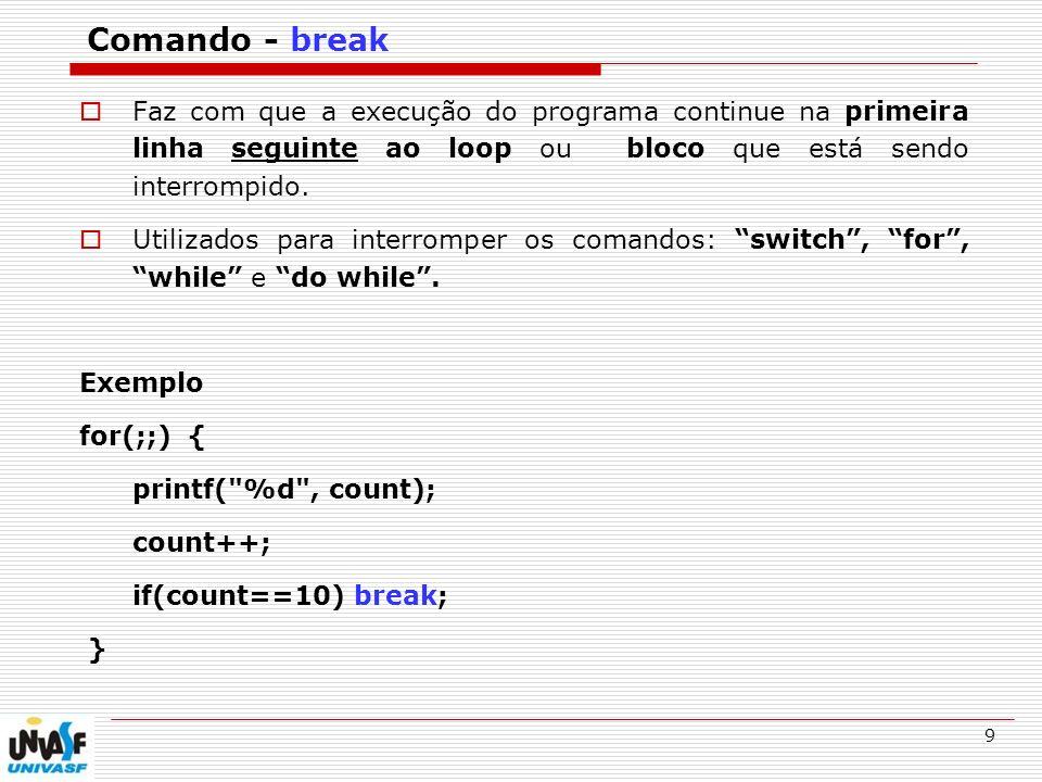 9 Comando - break Faz com que a execução do programa continue na primeira linha seguinte ao loop ou bloco que está sendo interrompido. Utilizados para
