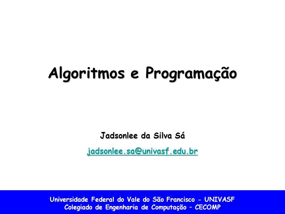 Universidade Federal do Vale do São Francisco - UNIVASF Colegiado de Engenharia de Computação – CECOMP Algoritmos e Programação Jadsonlee da Silva Sá