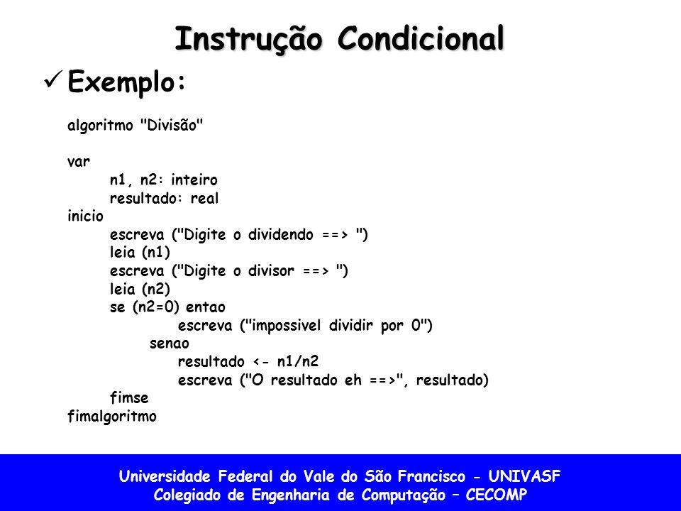 Universidade Federal do Vale do São Francisco - UNIVASF Colegiado de Engenharia de Computação – CECOMP Instrução Condicional Exemplo: algoritmo Divisão var n1, n2: inteiro resultado: real inicio escreva ( Digite o dividendo ==> ) leia (n1) escreva ( Digite o divisor ==> ) leia (n2) se (n2=0) entao escreva ( impossivel dividir por 0 ) senao resultado <- n1/n2 escreva ( O resultado eh ==> , resultado) fimse fimalgoritmo