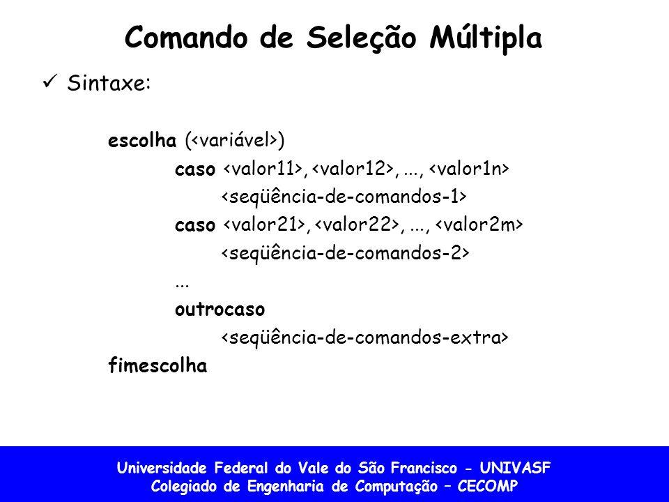 Universidade Federal do Vale do São Francisco - UNIVASF Colegiado de Engenharia de Computação – CECOMP Comando de Seleção Múltipla Sintaxe: escolha (