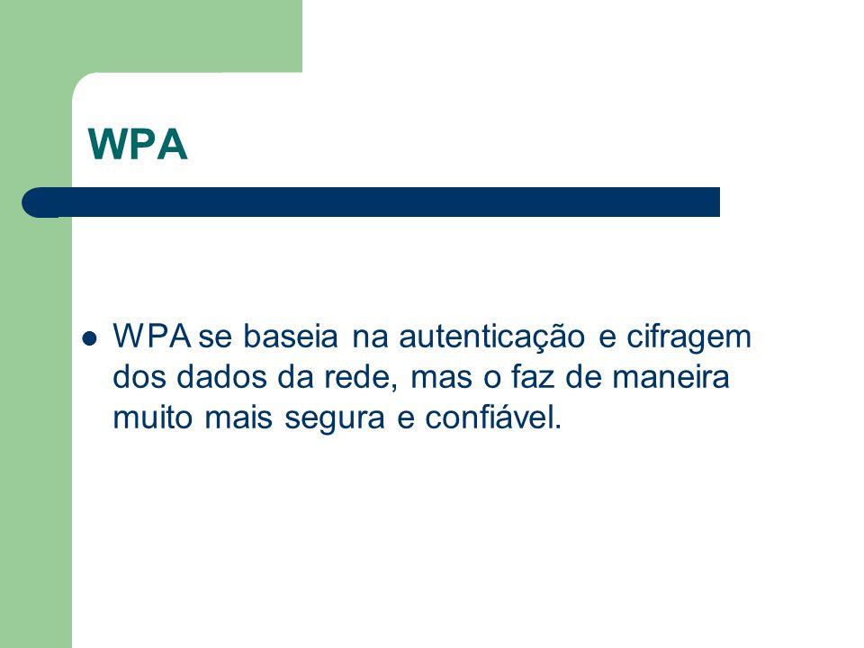 WPA WPA se baseia na autenticação e cifragem dos dados da rede, mas o faz de maneira muito mais segura e confiável.