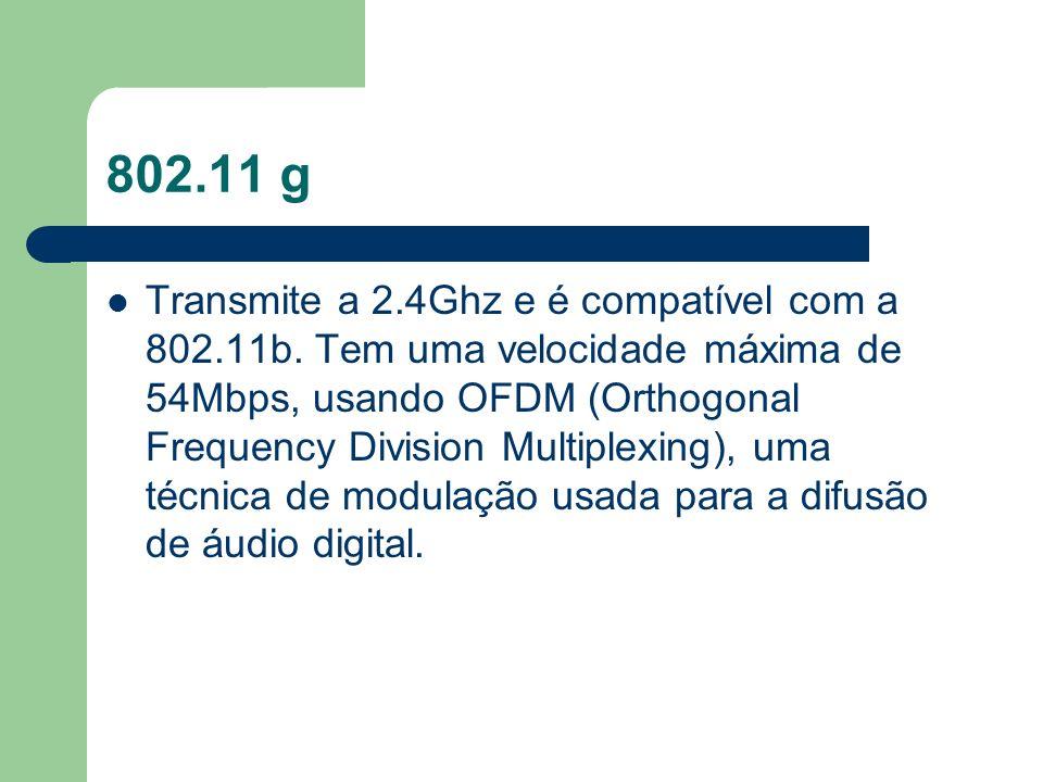 802.11 g Transmite a 2.4Ghz e é compatível com a 802.11b. Tem uma velocidade máxima de 54Mbps, usando OFDM (Orthogonal Frequency Division Multiplexing