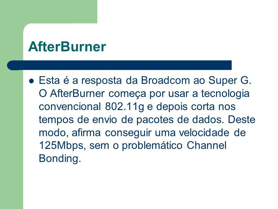 AfterBurner Esta é a resposta da Broadcom ao Super G. O AfterBurner começa por usar a tecnologia convencional 802.11g e depois corta nos tempos de env