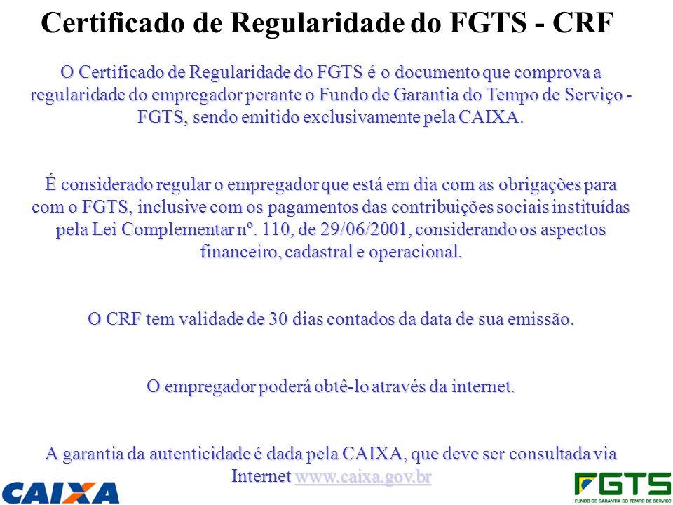 Certificado de Regularidade do FGTS - CRF O Certificado de Regularidade do FGTS é o documento que comprova a regularidade do empregador perante o Fundo de Garantia do Tempo de Serviço - FGTS, sendo emitido exclusivamente pela CAIXA.