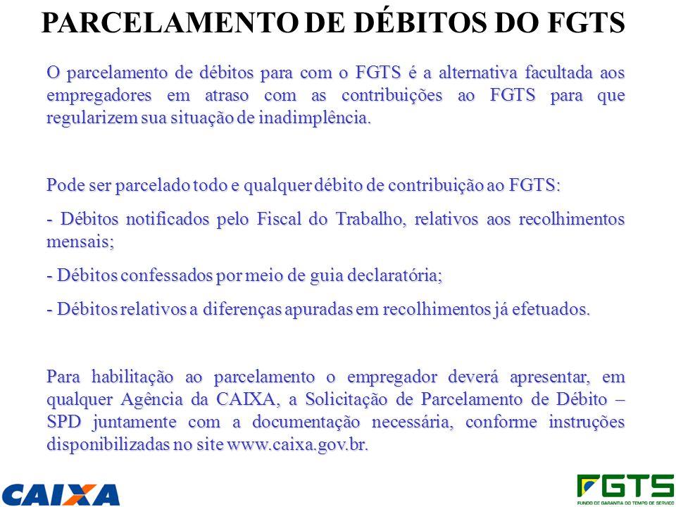 PARCELAMENTO DE DÉBITOS DO FGTS O parcelamento de débitos para com o FGTS é a alternativa facultada aos empregadores em atraso com as contribuições ao FGTS para que regularizem sua situação de inadimplência.