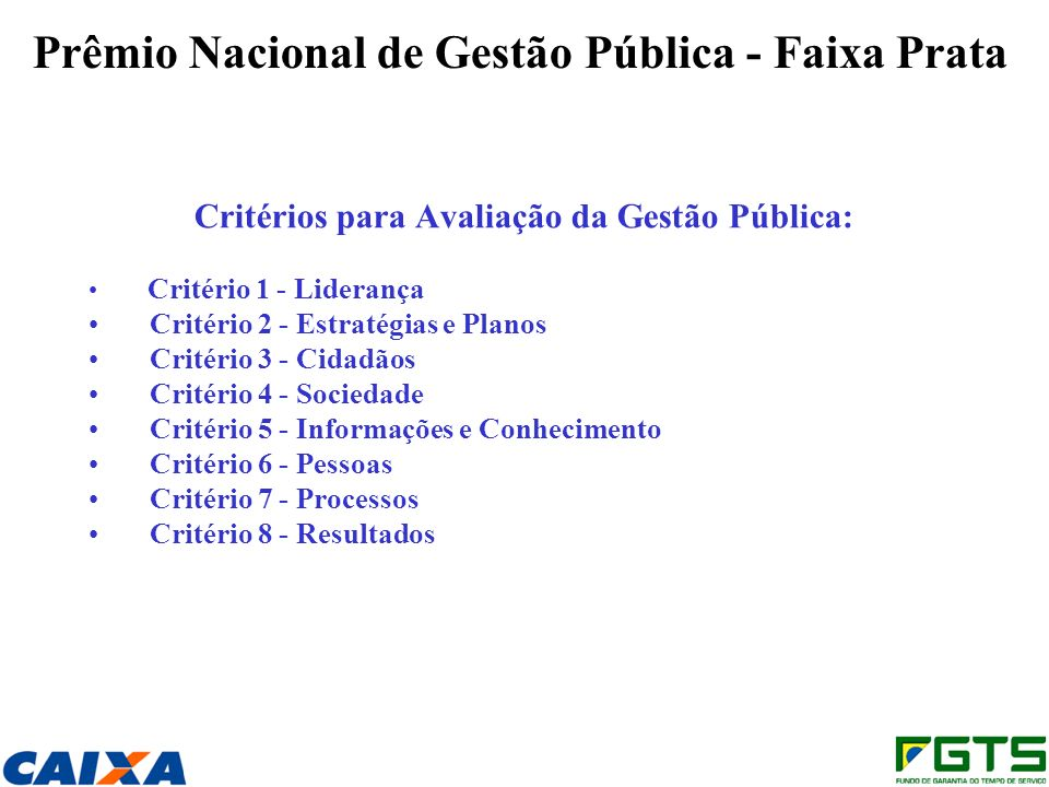 Prêmio Nacional de Gestão Pública - Faixa Prata Critérios para Avaliação da Gestão Pública: Critério 1 - Liderança Critério 2 - Estratégias e Planos Critério 3 - Cidadãos Critério 4 - Sociedade Critério 5 - Informações e Conhecimento Critério 6 - Pessoas Critério 7 - Processos Critério 8 - Resultados