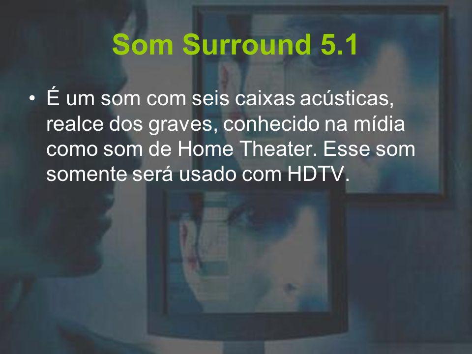 Som Surround 5.1 É um som com seis caixas acústicas, realce dos graves, conhecido na mídia como som de Home Theater. Esse som somente será usado com H
