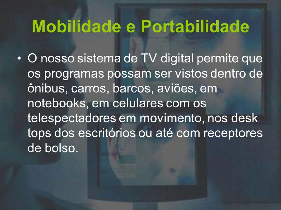 Mobilidade e Portabilidade O nosso sistema de TV digital permite que os programas possam ser vistos dentro de ônibus, carros, barcos, aviões, em noteb