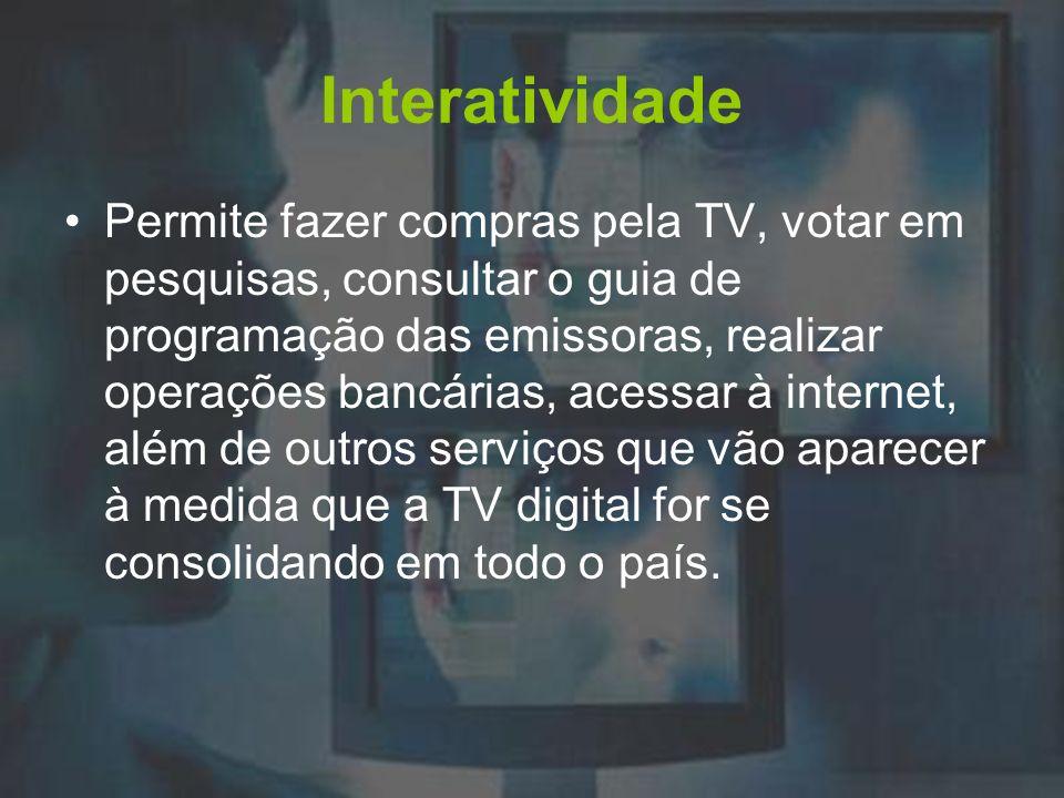Interatividade Permite fazer compras pela TV, votar em pesquisas, consultar o guia de programação das emissoras, realizar operações bancárias, acessar