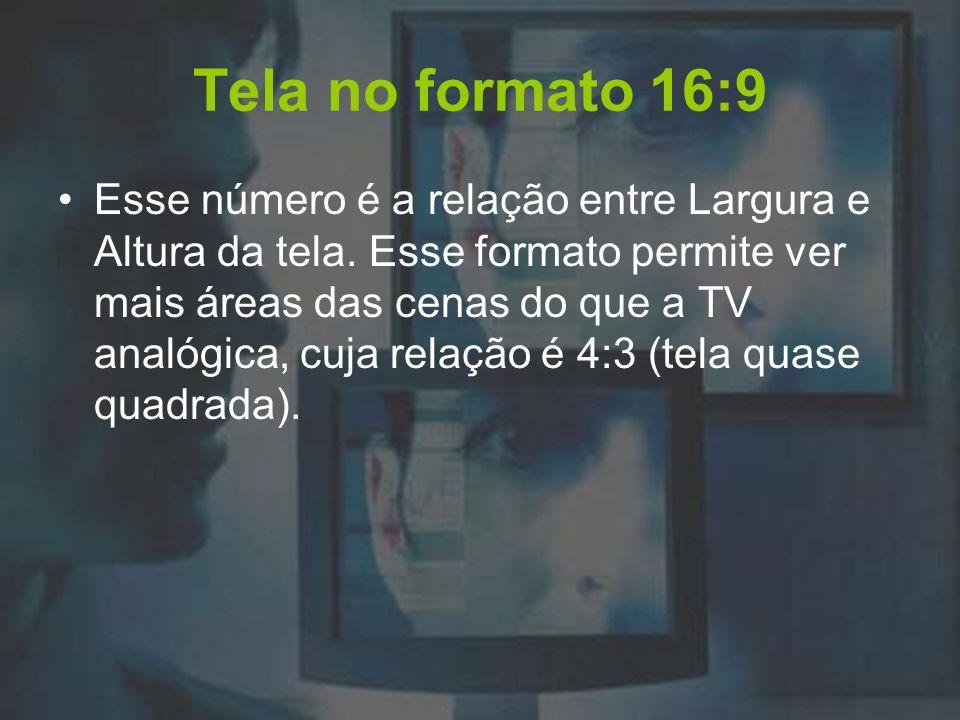 Tela no formato 16:9 Esse número é a relação entre Largura e Altura da tela. Esse formato permite ver mais áreas das cenas do que a TV analógica, cuja