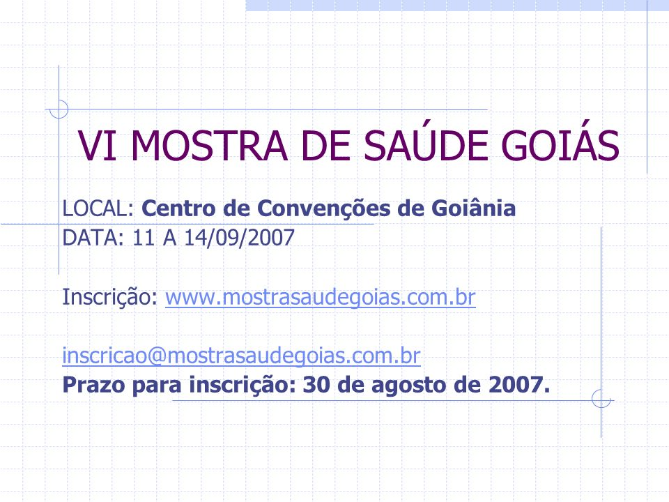 VI MOSTRA DE SAÚDE GOIÁS LOCAL: Centro de Convenções de Goiânia DATA: 11 A 14/09/2007 Inscrição: www.mostrasaudegoias.com.brwww.mostrasaudegoias.com.b