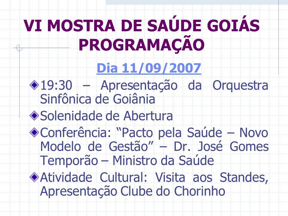 VI MOSTRA DE SAÚDE GOIÁS PROGRAMAÇÃO Dia 11/09/2007 19:30 – Apresentação da Orquestra Sinfônica de Goiânia Solenidade de Abertura Conferência: Pacto p