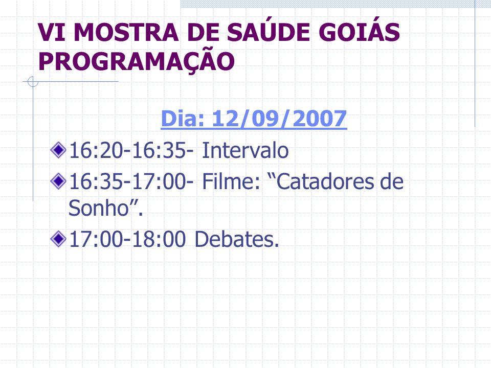 VI MOSTRA DE SAÚDE GOIÁS PROGRAMAÇÃO Dia: 12/09/2007 16:20-16:35- Intervalo 16:35-17:00- Filme: Catadores de Sonho. 17:00-18:00 Debates.