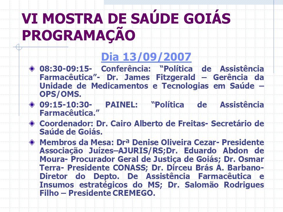 VI MOSTRA DE SAÚDE GOIÁS PROGRAMAÇÃO Dia 13/09/2007 08:30-09:15- Conferência: Política de Assistência Farmacêutica- Dr. James Fitzgerald – Gerência da