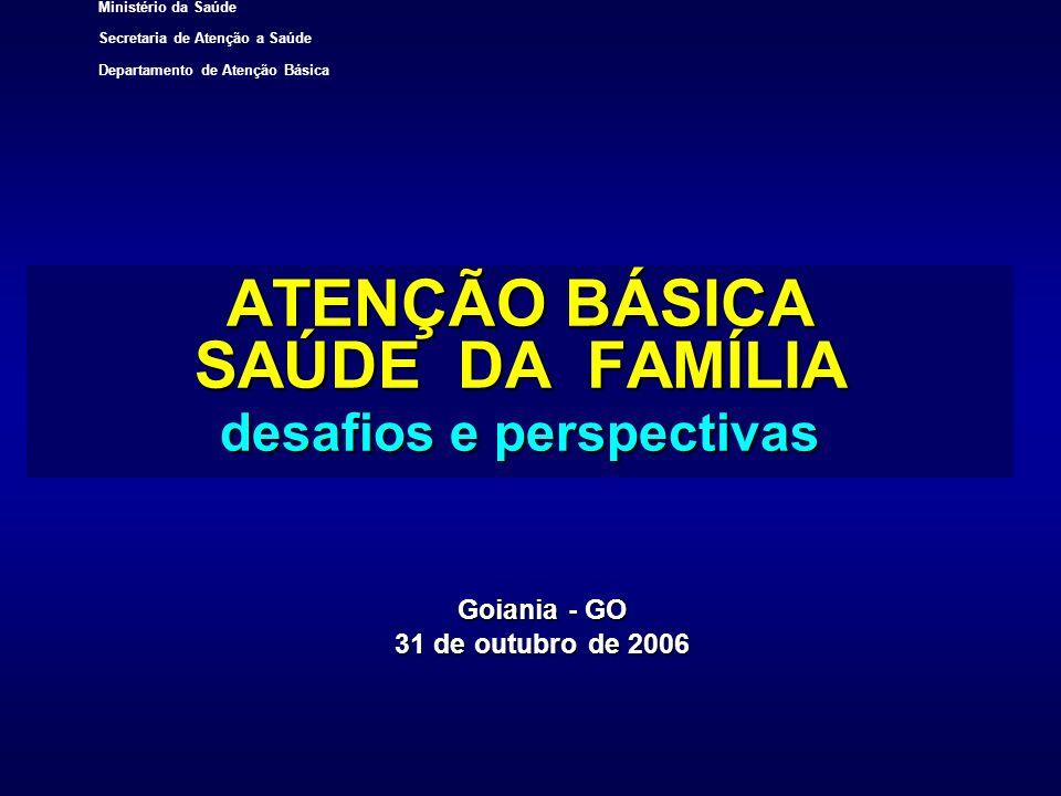 Ministério da Saúde Secretaria de Atenção a Saúde Departamento de Atenção Básica ATENÇÃO BÁSICA SAÚDE DA FAMÍLIA desafios e perspectivas Goiania - GO
