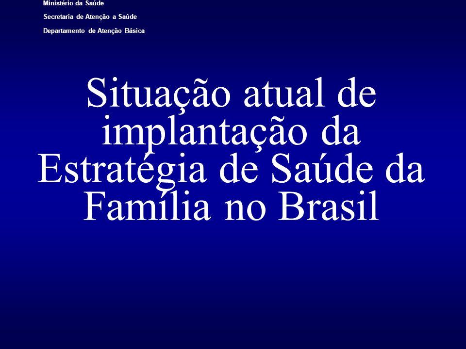 Ministério da Saúde Secretaria de Atenção a Saúde Departamento de Atenção Básica Situação atual de implantação da Estratégia de Saúde da Família no Br