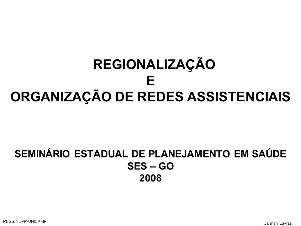 PESS/NEPP/UNICAMP Carmen Lavras REGIONALIZAÇÃO E ORGANIZAÇÃO DE REDES ASSISTENCIAIS SEMINÁRIO ESTADUAL DE PLANEJAMENTO EM SAÚDE SES – GO 2008