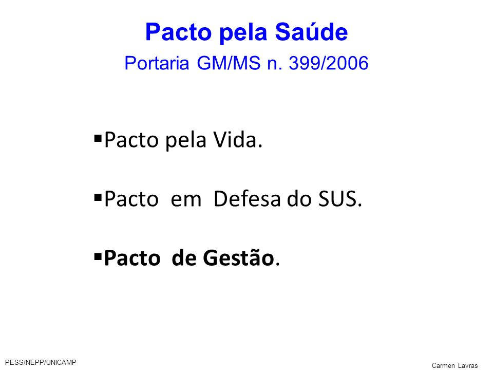 PESS/NEPP/UNICAMP Carmen Lavras Pacto pela Saúde Portaria GM/MS n. 399/2006 Pacto pela Vida. Pacto em Defesa do SUS. Pacto de Gestão.