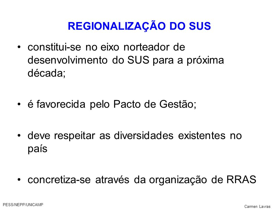 PESS/NEPP/UNICAMP Carmen Lavras REGIONALIZAÇÃO DO SUS constitui-se no eixo norteador de desenvolvimento do SUS para a próxima década; é favorecida pel