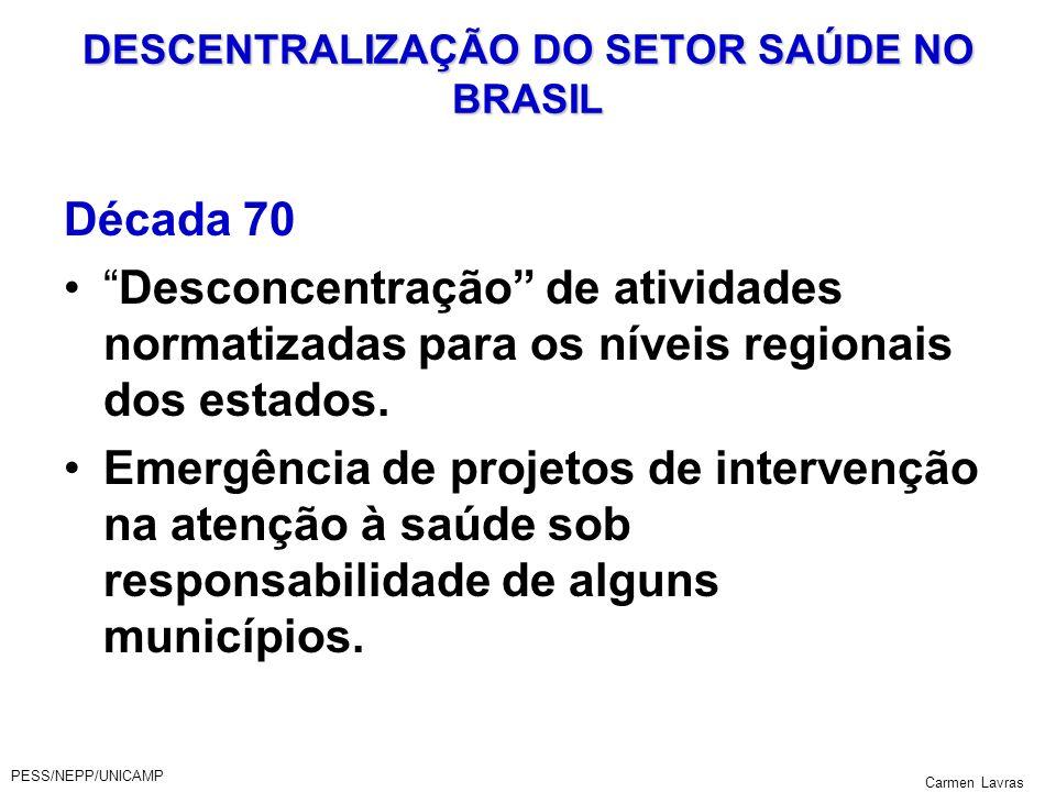 PESS/NEPP/UNICAMP Carmen Lavras DESCENTRALIZAÇÃO DO SETOR SAÚDE NO BRASIL Década 70 Desconcentração de atividades normatizadas para os níveis regionai