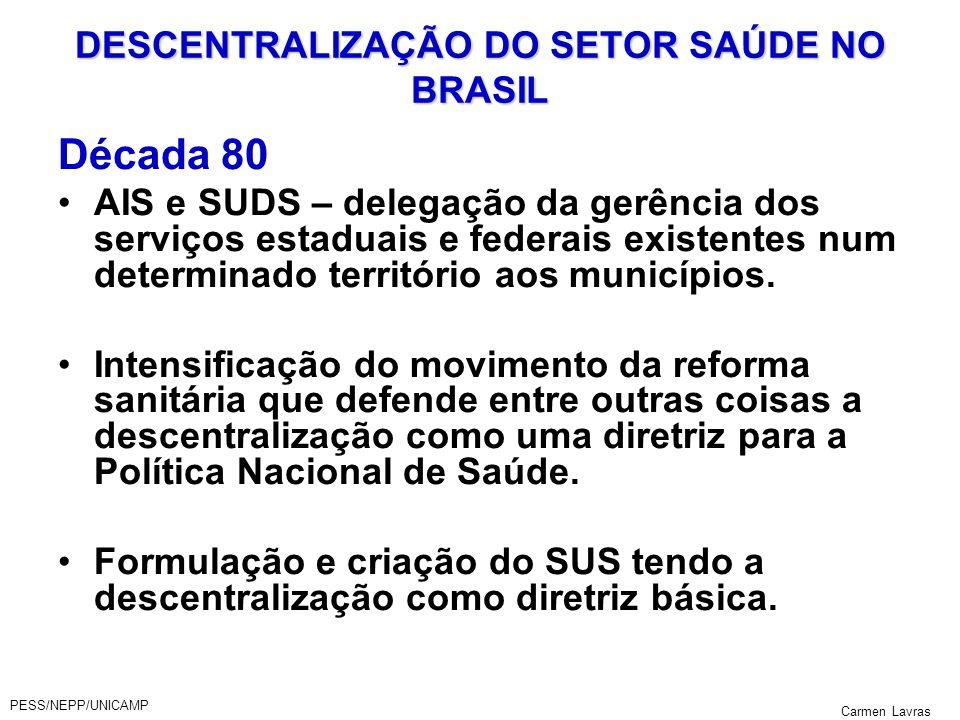 PESS/NEPP/UNICAMP Carmen Lavras DESCENTRALIZAÇÃO DO SETOR SAÚDE NO BRASIL Década 80 AIS e SUDS – delegação da gerência dos serviços estaduais e federa