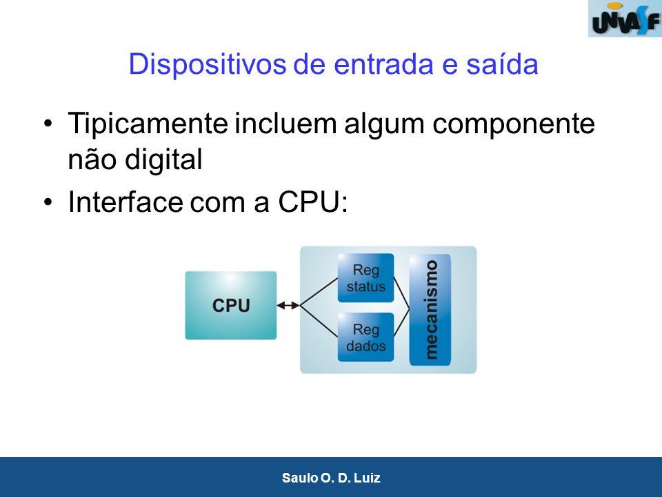 18 Saulo O. D. Luiz Dispositivos de entrada e saída Tipicamente incluem algum componente não digital Interface com a CPU: