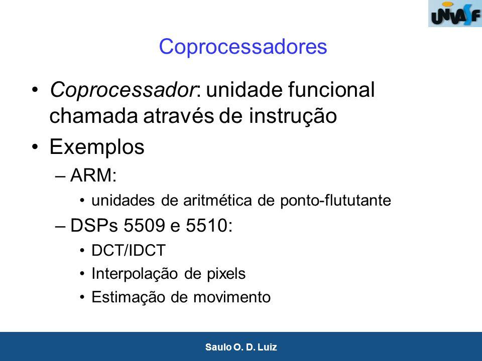19 Saulo O. D. Luiz Coprocessadores Coprocessador: unidade funcional chamada através de instrução Exemplos –ARM: unidades de aritmética de ponto-flutu