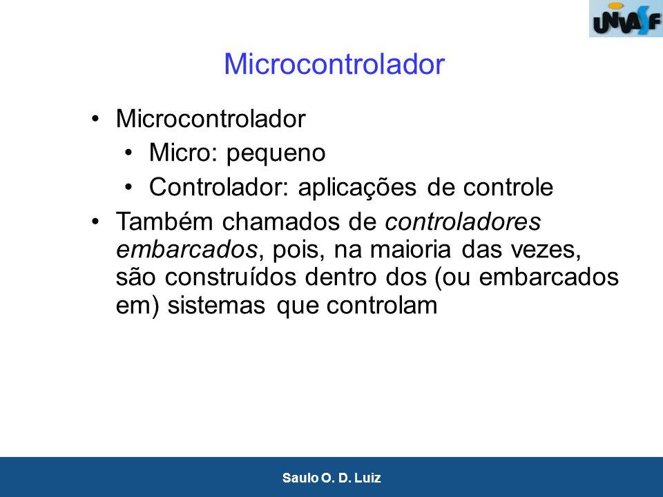 8 Saulo O. D. Luiz Microcontrolador Micro: pequeno Controlador: aplicações de controle Também chamados de controladores embarcados, pois, na maioria d