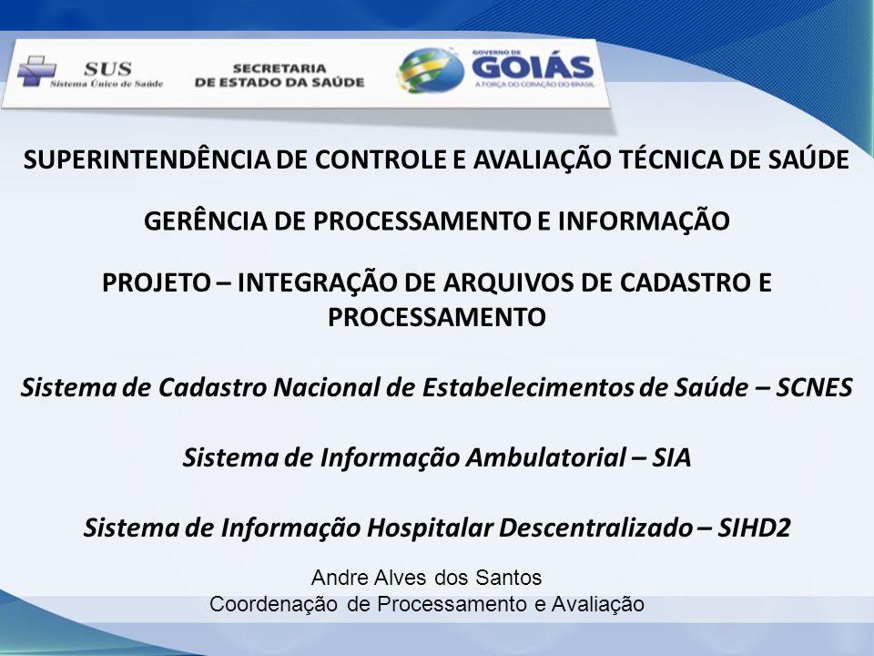 SUPERINTENDÊNCIA DE CONTROLE E AVALIAÇÃO TÉCNICA DE SAÚDE GERÊNCIA DE PROCESSAMENTO E INFORMAÇÃO PROJETO – INTEGRAÇÃO DE ARQUIVOS DE CADASTRO E PROCESSAMENTO Sistema de Cadastro Nacional de Estabelecimentos de Saúde – SCNES Sistema de Informação Ambulatorial – SIA Sistema de Informação Hospitalar Descentralizado – SIHD2 Andre Alves dos Santos Coordenação de Processamento e Avaliação