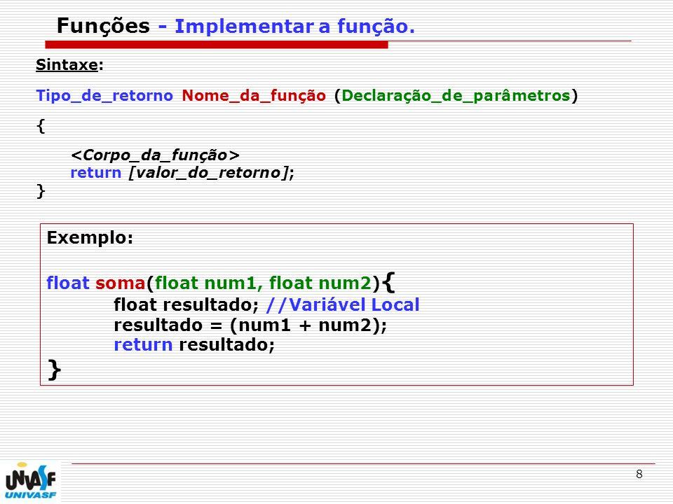 9 Exemplo de Função #include float soma(float num1, float num2); //Declaração da Função soma int main (){ float A, B; printf( Digite um numero: ); scanf( %f , &A); printf( Digite um OUTRO: ); scanf( %f , &B); printf( RESULTADO: %.2f , soma(A, B)); //Chamada da função getchar(); return(0); } float soma(float num1, float num2){ float resultado; //Variável Local resultado = (num1 + num2); return resultado; }