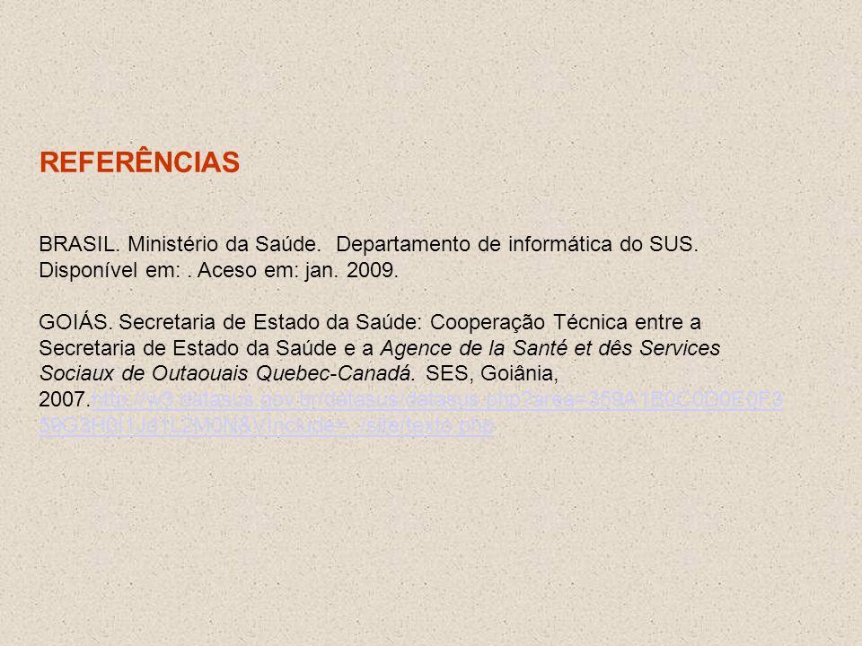 REFERÊNCIAS BRASIL. Ministério da Saúde. Departamento de informática do SUS. Disponível em:. Aceso em: jan. 2009. GOIÁS. Secretaria de Estado da Saúde