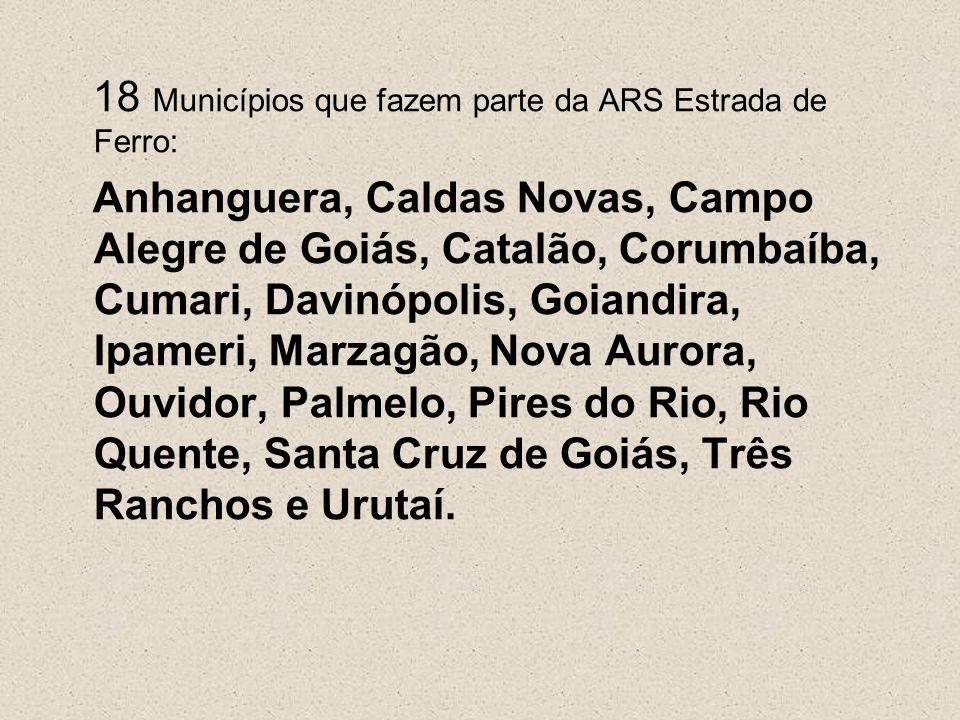 18 Municípios que fazem parte da ARS Estrada de Ferro: Anhanguera, Caldas Novas, Campo Alegre de Goiás, Catalão, Corumbaíba, Cumari, Davinópolis, Goia