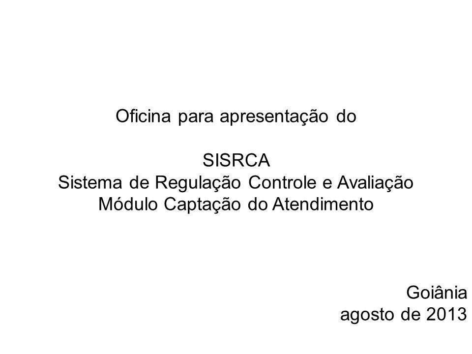 Oficina para apresentação do SISRCA Sistema de Regulação Controle e Avaliação Módulo Captação do Atendimento Goiânia agosto de 2013