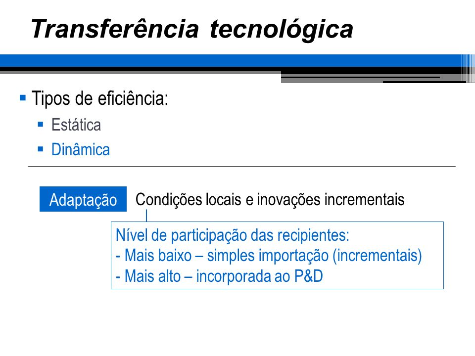 Transferência tecnológica Tipos de eficiência: Estática Dinâmica Adaptação Condições locais e inovações incrementais Nível de participação das recipientes: - Mais baixo – simples importação (incrementais) - Mais alto – incorporada ao P&D