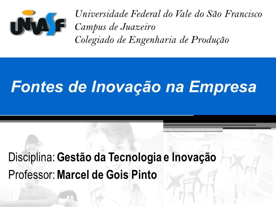 Universidade Federal do Vale do São Francisco Campus de Juazeiro Colegiado de Engenharia de Produção Fontes de Inovação na Empresa Disciplina: Gestão