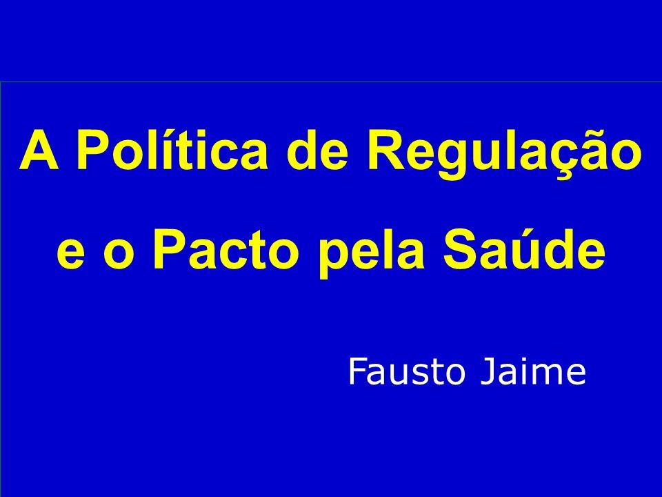 A Política de Regulação e o Pacto pela Saúde Fausto Jaime