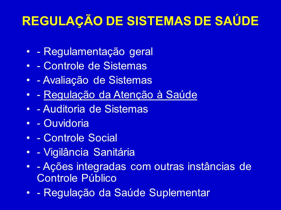 REGULAÇÃO DE SISTEMAS DE SAÚDE - Regulamentação geral - Controle de Sistemas - Avaliação de Sistemas - Regulação da Atenção à Saúde - Auditoria de Sistemas - Ouvidoria - Controle Social - Vigilância Sanitária - Ações integradas com outras instâncias de Controle Público - Regulação da Saúde Suplementar