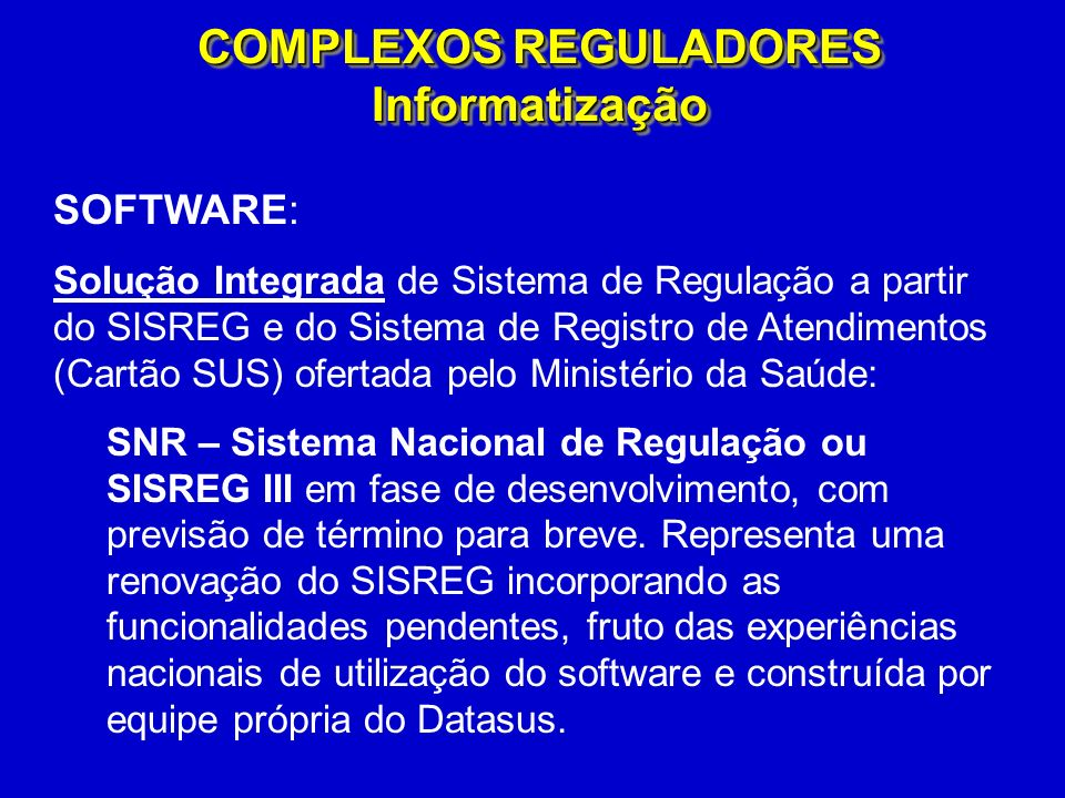 SOFTWARE: Solução Integrada de Sistema de Regulação a partir do SISREG e do Sistema de Registro de Atendimentos (Cartão SUS) ofertada pelo Ministério da Saúde: SNR – Sistema Nacional de Regulação ou SISREG III em fase de desenvolvimento, com previsão de término para breve.