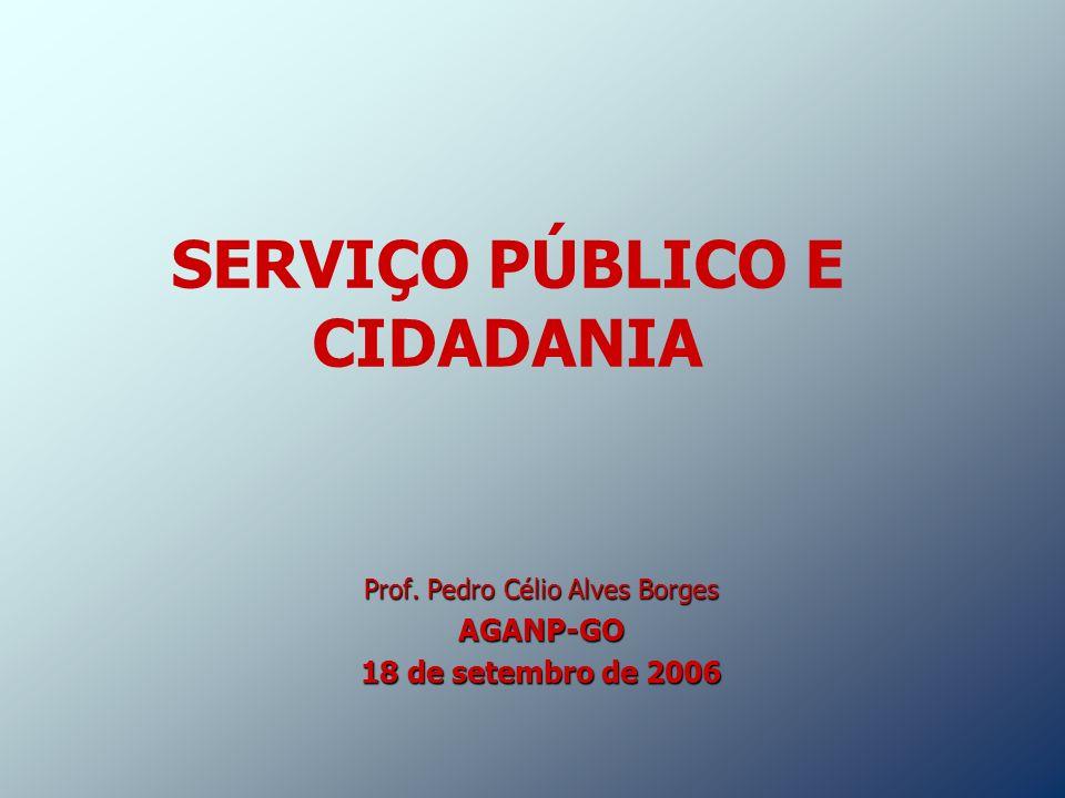 SERVIÇO PÚBLICO E CIDADANIA Prof. Pedro Célio Alves Borges AGANP-GO 18 de setembro de 2006