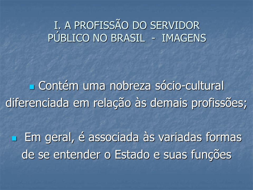 I. A PROFISSÃO DO SERVIDOR PÚBLICO NO BRASIL - IMAGENS Contém uma nobreza sócio-cultural Contém uma nobreza sócio-cultural diferenciada em relação às